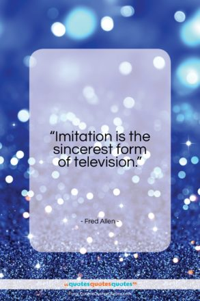 """Fred Allen quote: """"Imitation is the sincerest form of television…""""- at QuotesQuotesQuotes.com"""