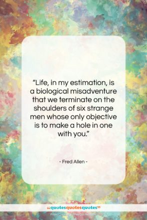 """Fred Allen quote: """"Life, in my estimation, is a biological…""""- at QuotesQuotesQuotes.com"""