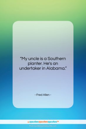 """Fred Allen quote: """"My uncle is a Southern planter. He's…""""- at QuotesQuotesQuotes.com"""