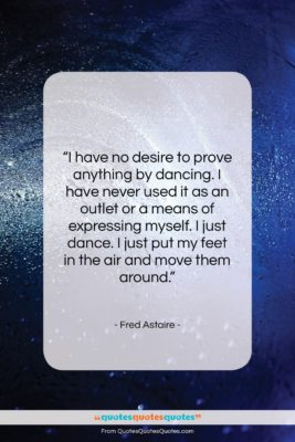 """Fred Astaire quote: """"I have no desire to prove anything…""""- at QuotesQuotesQuotes.com"""