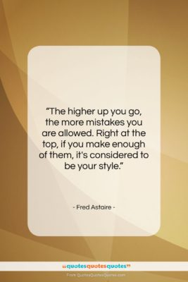 """Fred Astaire quote: """"The higher up you go, the more…""""- at QuotesQuotesQuotes.com"""