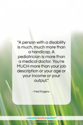 """Fred Rogers quote: """"A person with a disability is much,…""""- at QuotesQuotesQuotes.com"""