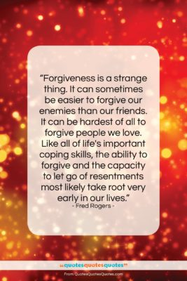 """Fred Rogers quote: """"Forgiveness is a strange thing. It can…""""- at QuotesQuotesQuotes.com"""