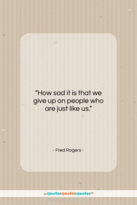 """Fred Rogers quote: """"How sad it is that we give…""""- at QuotesQuotesQuotes.com"""