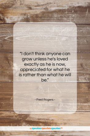 "Fred Rogers quote: ""I don't think anyone can grow unless…""- at QuotesQuotesQuotes.com"