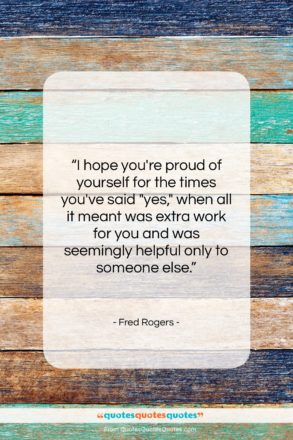 "Fred Rogers quote: ""I hope you're proud of yourself for…""- at QuotesQuotesQuotes.com"