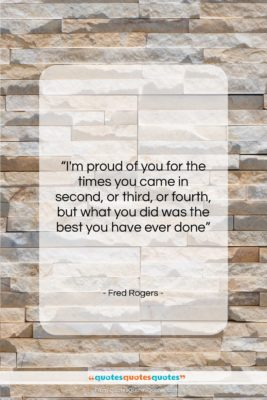 """Fred Rogers quote: """"I'm proud of you for the times…""""- at QuotesQuotesQuotes.com"""