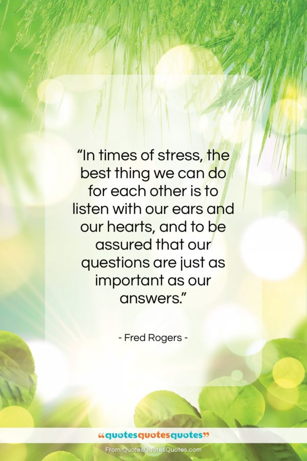 """Fred Rogers quote: """"In times of stress, the best thing…""""- at QuotesQuotesQuotes.com"""