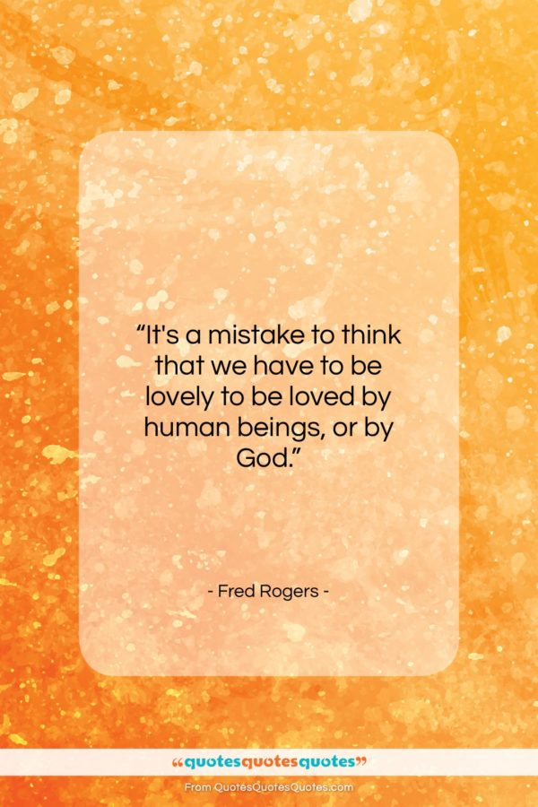 """Fred Rogers quote: """"It's a mistake to think that we have to be…""""- at QuotesQuotesQuotes.com"""