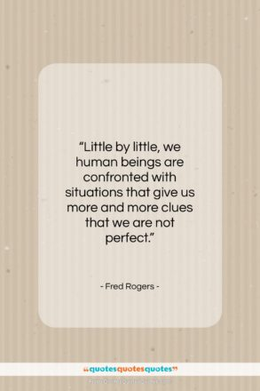 "Fred Rogers quote: ""Little by little, we human beings are…""- at QuotesQuotesQuotes.com"