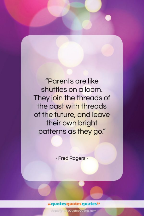 """Fred Rogers quote: """"Parents are like shuttles on a loom…""""- at QuotesQuotesQuotes.com"""