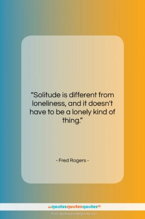 """Fred Rogers quote: """"Solitude is different from loneliness, and it…""""- at QuotesQuotesQuotes.com"""