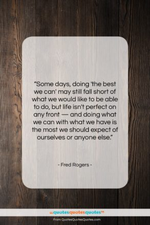 """Fred Rogers quote: """"Some days, doing 'the best we can'…""""- at QuotesQuotesQuotes.com"""