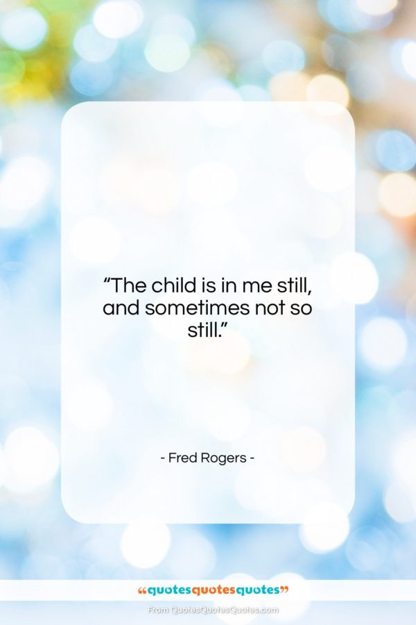 """Fred Rogers quote: """"The child is in me still, and sometimes not so still.""""- at QuotesQuotesQuotes.com"""
