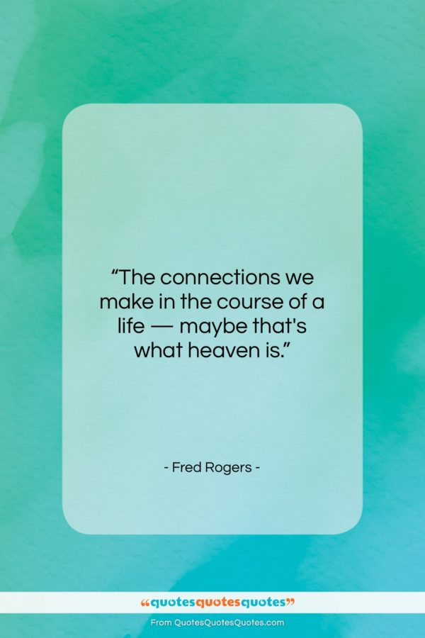 "Fred Rogers quote: ""The connections we make in the course of a life…""- at QuotesQuotesQuotes.com"