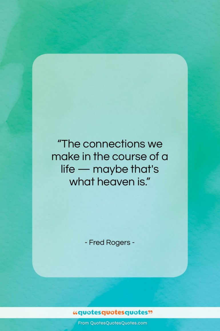 """Fred Rogers quote: """"The connections we make in the course of a life…""""- at QuotesQuotesQuotes.com"""