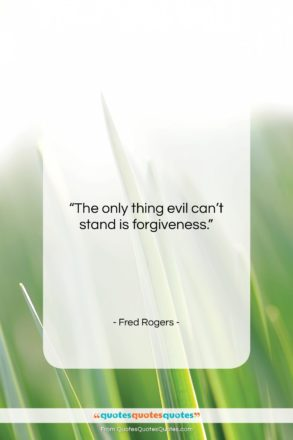 """Fred Rogers quote: """"The only thing evil can't stand is…""""- at QuotesQuotesQuotes.com"""