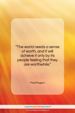 """Fred Rogers quote: """"The world needs a sense of worth,…""""- at QuotesQuotesQuotes.com"""