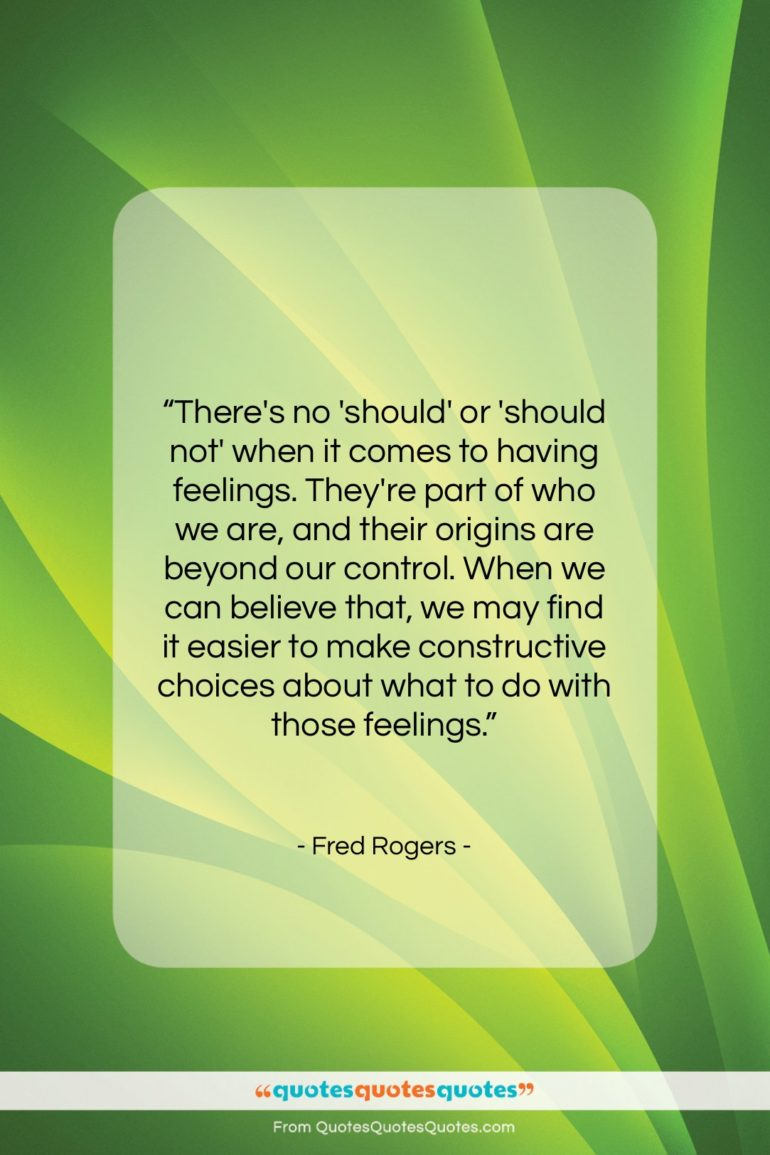 """Fred Rogers quote: """"There's no 'should' or 'should not' when it comes to…""""- at QuotesQuotesQuotes.com"""