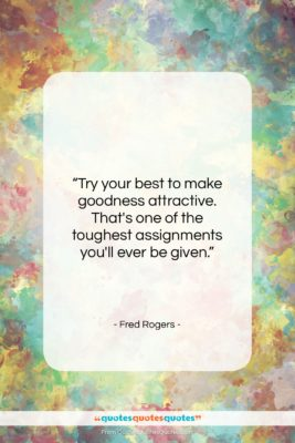 """Fred Rogers quote: """"Try your best to make goodness attractive….""""- at QuotesQuotesQuotes.com"""
