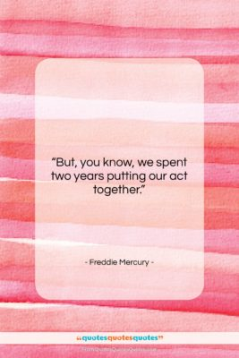 """Freddie Mercury quote: """"But, you know, we spent two years…""""- at QuotesQuotesQuotes.com"""
