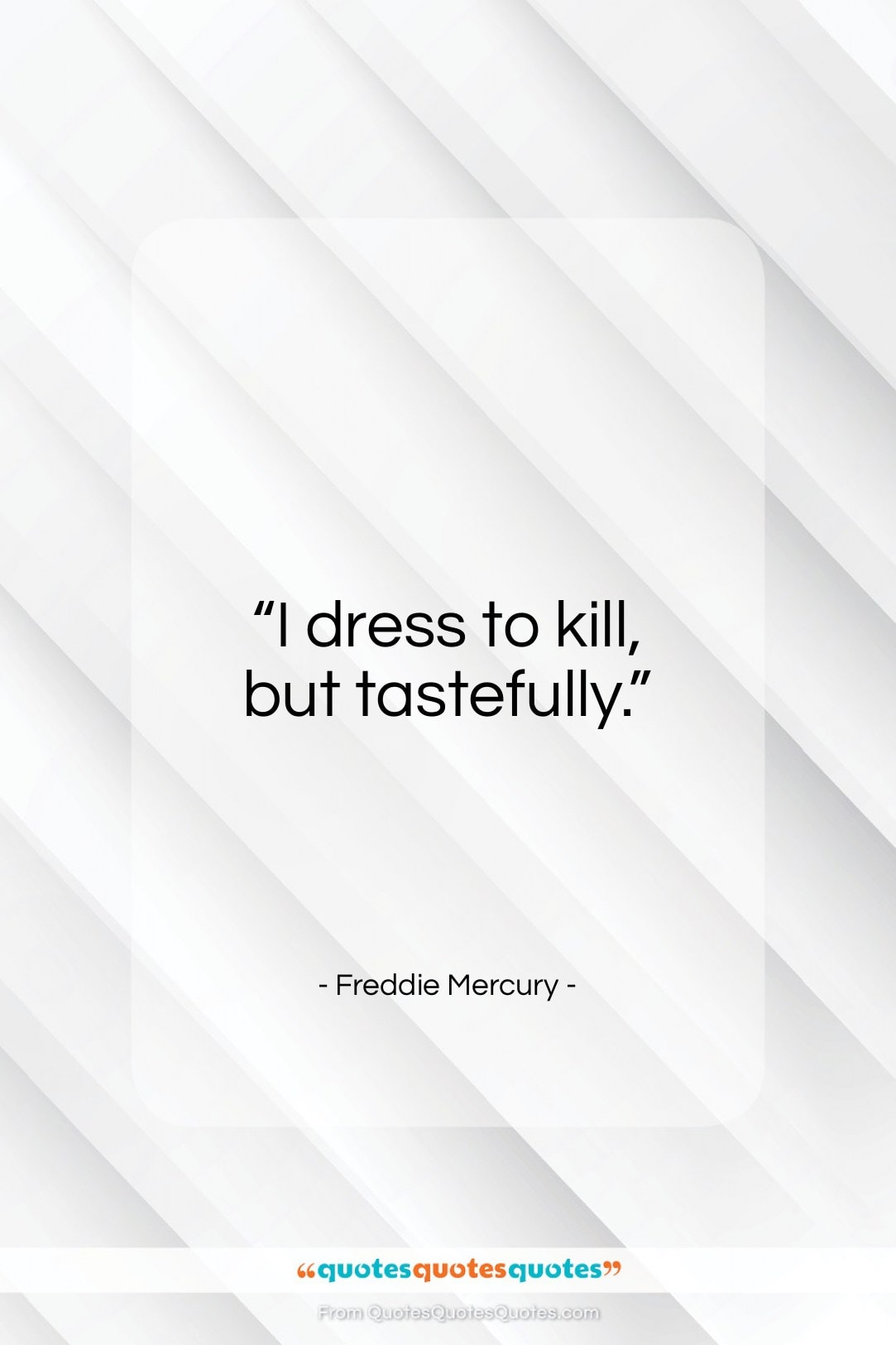 """Freddie Mercury quote: """"I dress to kill, but tastefully…""""- at QuotesQuotesQuotes.com"""