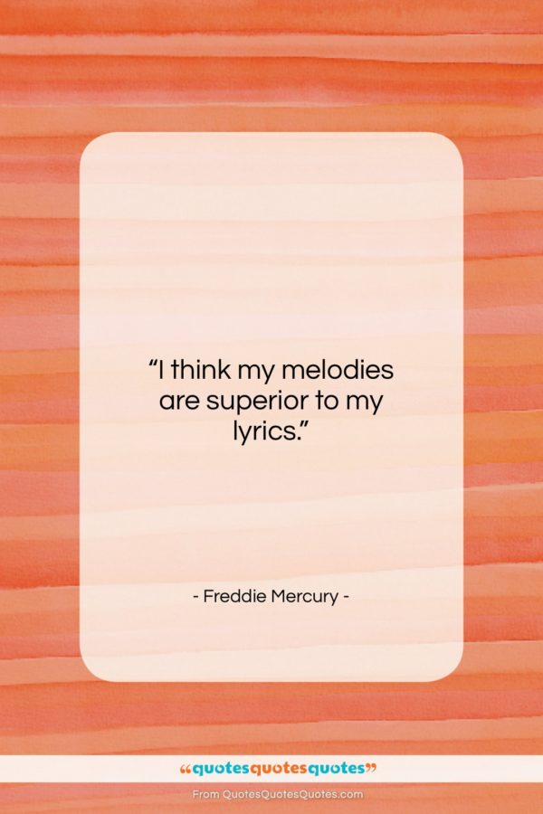 """Freddie Mercury quote: """"I think my melodies are superior to…""""- at QuotesQuotesQuotes.com"""