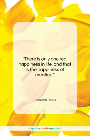 """Frederick Delius quote: """"There is only one real happiness in…""""- at QuotesQuotesQuotes.com"""