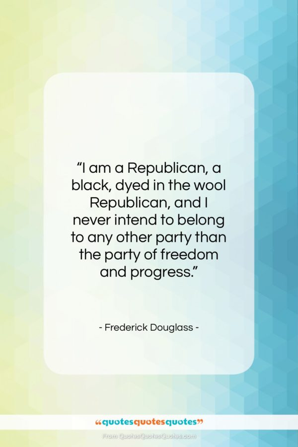 "Frederick Douglass quote: ""I am a Republican, a black, dyed…""- at QuotesQuotesQuotes.com"