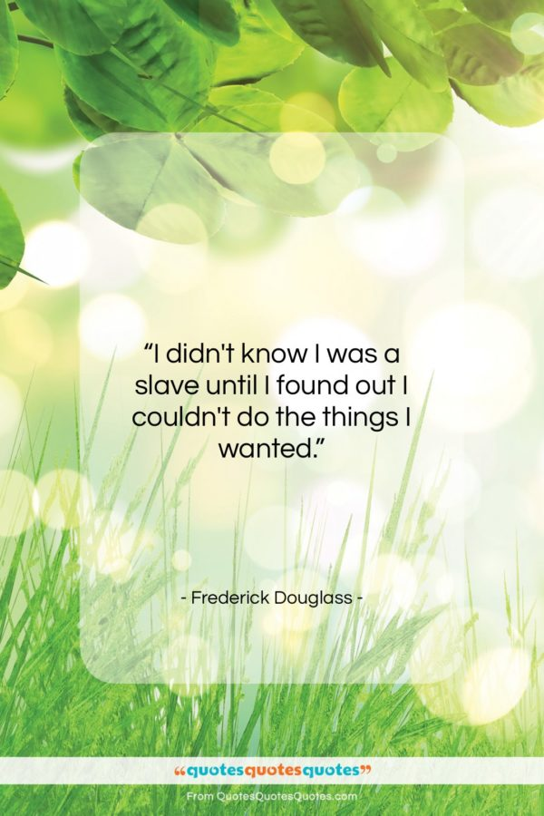 """Frederick Douglass quote: """"I didn't know I was a slave…""""- at QuotesQuotesQuotes.com"""