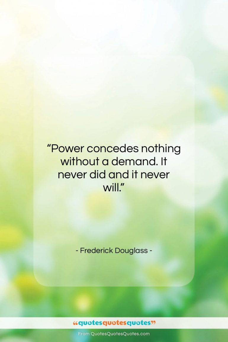 """Frederick Douglass quote: """"Power concedes nothing without a demand. It…""""- at QuotesQuotesQuotes.com"""