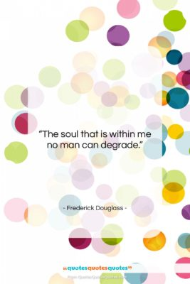 """Frederick Douglass quote: """"The soul that is within me no…""""- at QuotesQuotesQuotes.com"""