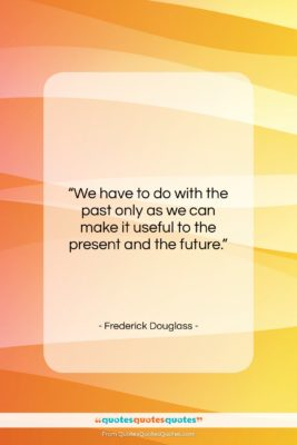 "Frederick Douglass quote: ""We have to do with the past…""- at QuotesQuotesQuotes.com"