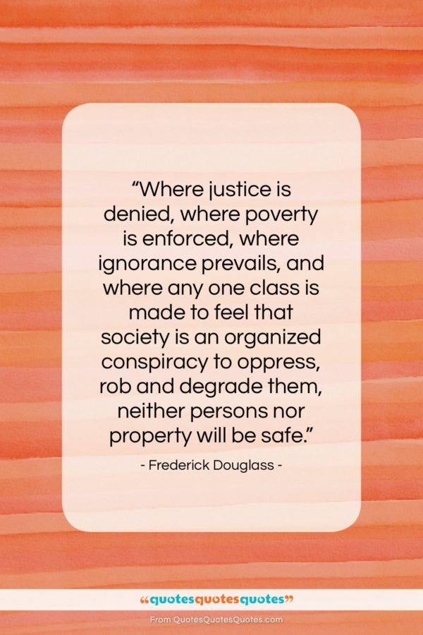 "Frederick Douglass quote: ""Where justice is denied, where poverty is…""- at QuotesQuotesQuotes.com"