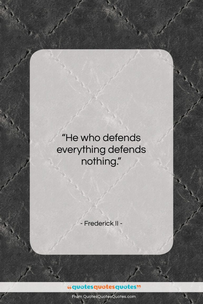 """Frederick II quote: """"He who defends everything defends nothing….""""- at QuotesQuotesQuotes.com"""