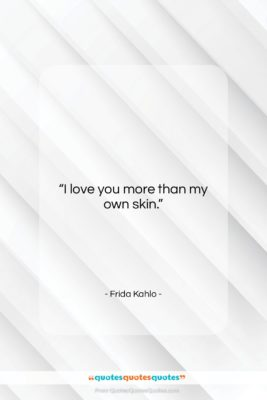 "Frida Kahlo quote: ""I love you more than my own…""- at QuotesQuotesQuotes.com"