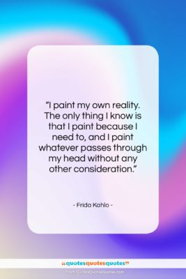 """Frida Kahlo quote: """"I paint my own reality. The only…""""- at QuotesQuotesQuotes.com"""