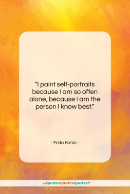 "Frida Kahlo quote: ""I paint self-portraits because I am so…""- at QuotesQuotesQuotes.com"