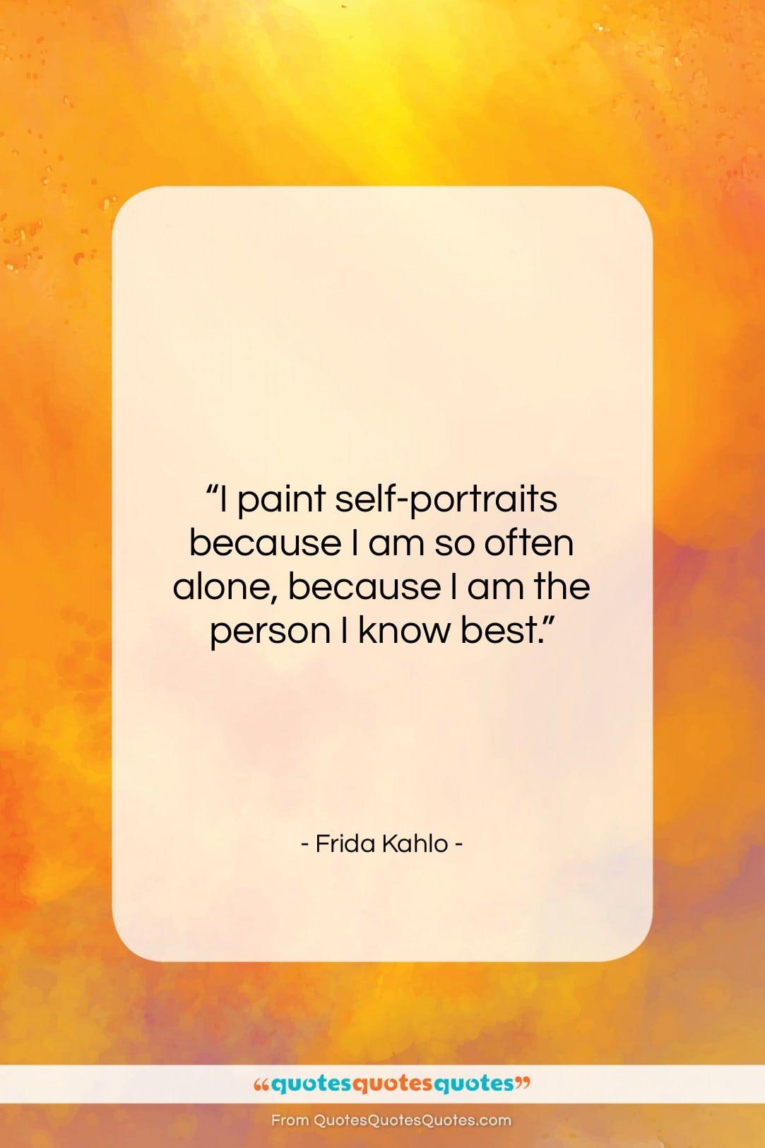 "Frida Kahlo quote: ""I paint self-portraits because I am so…""- at QuotesQuotesQuotes.com"