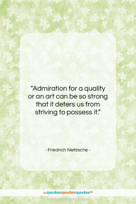 """Friedrich Nietzsche quote: """"Admiration for a quality or an art…""""- at QuotesQuotesQuotes.com"""