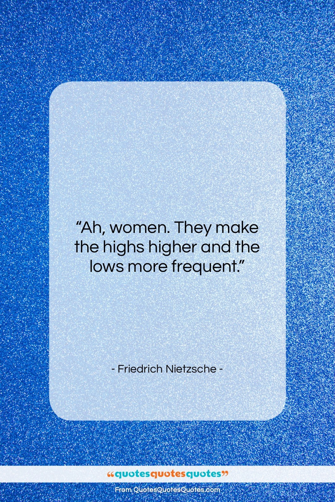 """Friedrich Nietzsche quote: """"Ah, women. They make the highs higher…""""- at QuotesQuotesQuotes.com"""