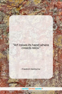 "Friedrich Nietzsche quote: ""Art raises its head where creeds relax….""- at QuotesQuotesQuotes.com"