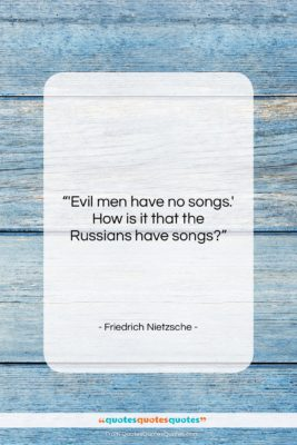 """Friedrich Nietzsche quote: """"'Evil men have no songs.' How is…""""- at QuotesQuotesQuotes.com"""