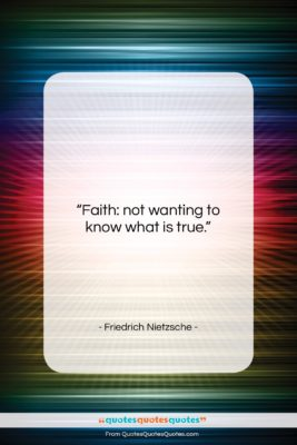 """Friedrich Nietzsche quote: """"Faith: not wanting to know what is…""""- at QuotesQuotesQuotes.com"""