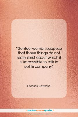 "Friedrich Nietzsche quote: ""Genteel women suppose that those things do…""- at QuotesQuotesQuotes.com"