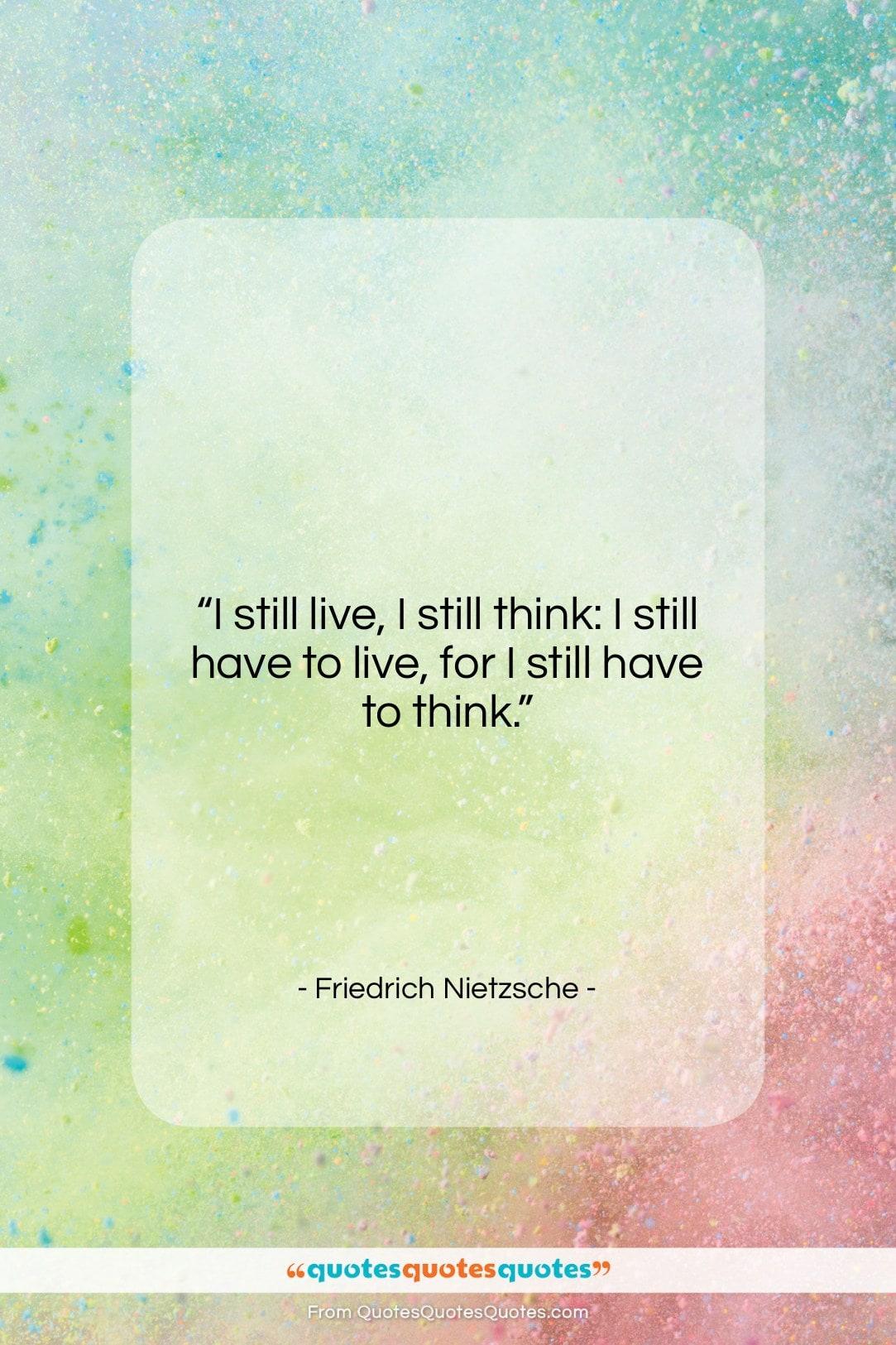 "Friedrich Nietzsche quote: ""I still live, I still think: I…""- at QuotesQuotesQuotes.com"