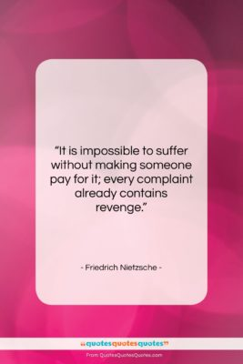 """Friedrich Nietzsche quote: """"It is impossible to suffer without making…""""- at QuotesQuotesQuotes.com"""
