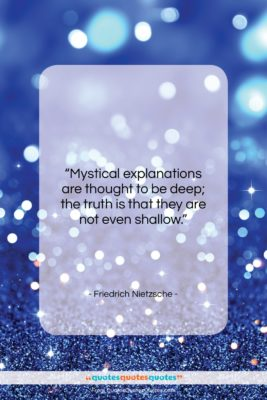 """Friedrich Nietzsche quote: """"Mystical explanations are thought to be deep;…""""- at QuotesQuotesQuotes.com"""
