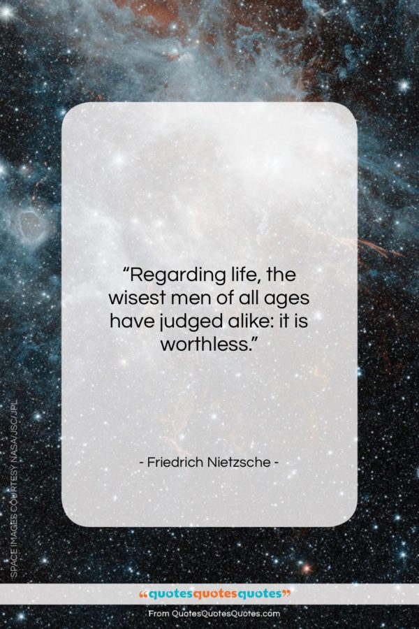 """Friedrich Nietzsche quote: """"Regarding life, the wisest men of all…""""- at QuotesQuotesQuotes.com"""