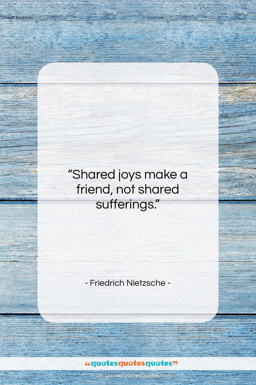 """Friedrich Nietzsche quote: """"Shared joys make a friend, not shared…""""- at QuotesQuotesQuotes.com"""